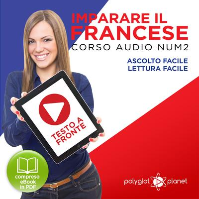 Imparare il Francese: Lettura Facile - Ascolto Facile - Testo a Fronte: Francese Corso Audio Num. 2 [Learn French: Easy Reading - Easy Audio] by Polyglot Planet audiobook