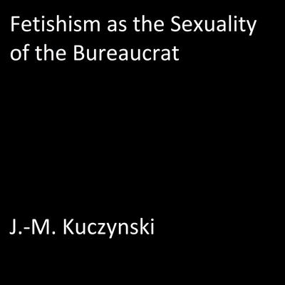 Fetishism as the Sexuality of the Bureaucrat  by J.-M. Kuczynski audiobook