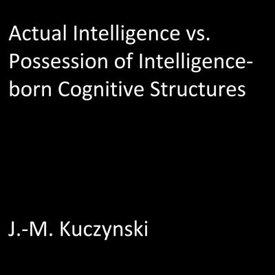 Actual Intelligence vs. Possession of Intelligence-born Cognitive Structures by J.-M. Kuczynski audiobook