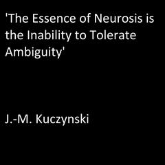 'The Essence of Neurosis is the Inability to Tolerate Ambiguity' by J.-M. Kuczynski audiobook