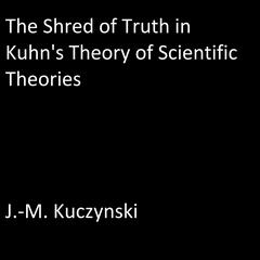 The Shred of Truth of Kuhn's Theory of Scientific Theories by J.-M. Kuczynski audiobook