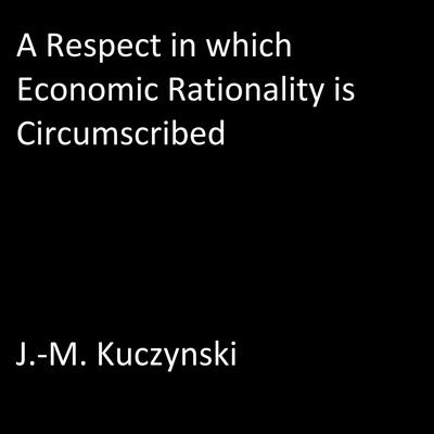 A Respect in Which Economic Rationality is Circumscribed by J.-M. Kuczynski audiobook