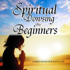 Spiritual Dowsing for Beginners  by James David Rockefeller audiobook