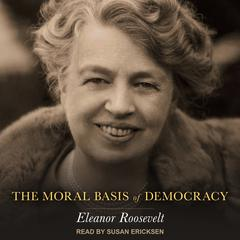 The Moral Basis of Democracy by Eleanor Roosevelt audiobook