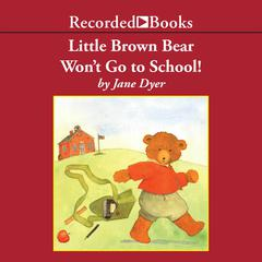 Little Brown Bear Won't Go To School! by Jane Dyer audiobook