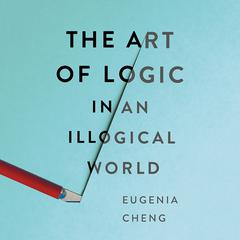 The Art of Logic in an Illogical World by Eugenia Cheng audiobook