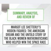 Summary, Analysis, and Review of Margot Lee Shetterly's <i>Hidden Figures: The American Dream and the Untold Story of the Black Women Mathematicians Who Helped Win the Space Race</i> by  Start Publishing Notes audiobook