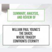 Summary, Analysis, and Review of William Paul Young's The Shack: Where Tragedy Confronts Eternity by  Start Publishing Notes audiobook