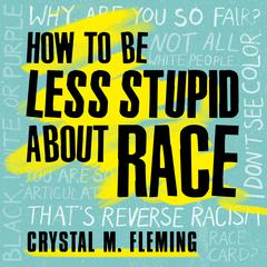How to Be Less Stupid About Race by Crystal Marie Fleming audiobook