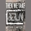Then We Take Berlin by John Lawton
