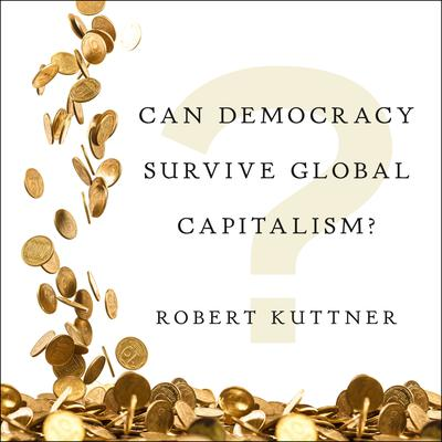 Can Democracy Survive Global Capitalism? by Robert Kuttner audiobook