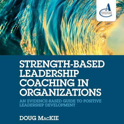 Strength-Based Leadership Coaching in Organizations by Doug MacKie audiobook