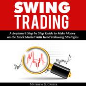 Swing Trading: A Beginner's Step by Step Guide to Make Money on the Stock Market With Trend Following Strategies by  Matthew G. Carter audiobook
