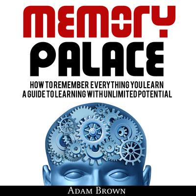 Memory Palace: How To Remember Everything You Learn; A Guide To Learning With Unlimited Potential by Adam Brown audiobook