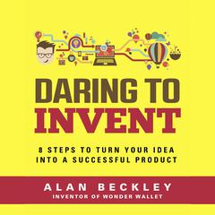 Daring to Invent 8 Steps to Move Dreams to Successful Reality by Alan Beckley audiobook
