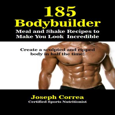 185 Bodybuilding Meal and Shake Recipes to Make You Look Incredible by Joseph Correa audiobook