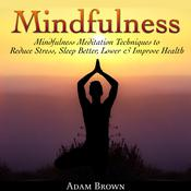 Mindfulness: Mindfulness Meditation Techniques  to Reduce Stress, Sleep Better, Lower & Improve Health by  Adam Brown audiobook