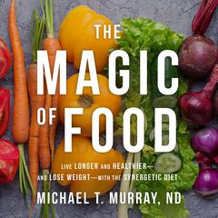The Magic of Food by Michael T. Murray, ND audiobook