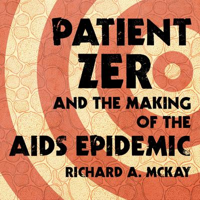 Patient Zero and the Making of the AIDS Epidemic by Richard A. McKay audiobook