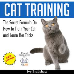 Cat Training: The Secret Formula On How To Train Your Cat and Learn Her Tricks by Ivy Bradshaw audiobook
