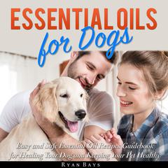 Essential Oils for Dogs: Easy and Safe Essential Oil Recipes Guidebook for Healing Your Dog and Keeping Your Pet Healthy by Ryan Bays audiobook