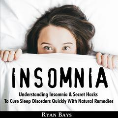 Insomnia: Understanding Insomnia & Secret Hacks To Cure Sleep Disorders Quiсklу With Natural Remedies by Ryan Bays audiobook