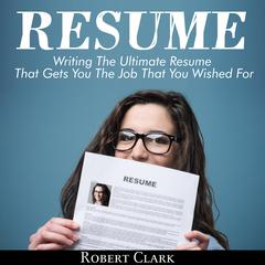 Resume: Writing The Ultimate Resume That Gets You The Job That You Wished For