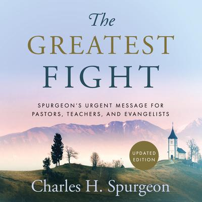 The Greatest Fight: Spurgeon's Urgent Message for Pastors, Teachers, and Evangelists by Charles H. Spurgeon audiobook
