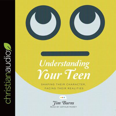 Understanding Your Teen by Jim Burns audiobook