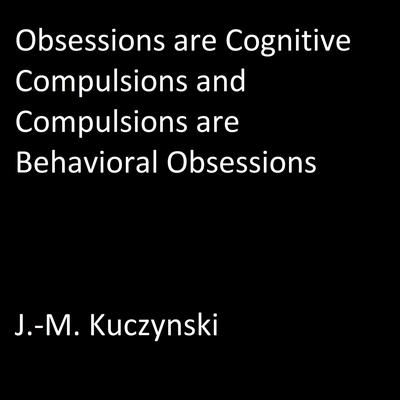 Obsessions are Cognitive Compulsions and Compulsions are Behavioral Obsessions by J.-M. Kuczynski audiobook
