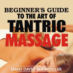 Beginner's Guide to the Art of Tantric Massage by James David Rockefeller audiobook