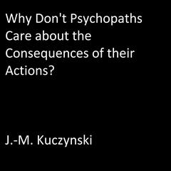 Why Don't Psychopaths Care about the Consequences of Their Own Actions? by J.-M. Kuczynski audiobook