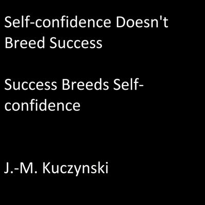 Self-Confidence Doesn't Breed Success: Success Breeds Self-Confidence by J.-M. Kuczynski audiobook