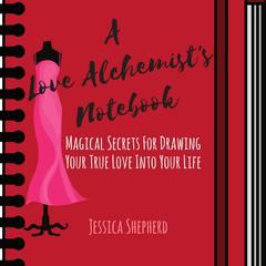 A Love Alchemist's Notebook: Magical Secrets for Drawing Your True Love into Your Life