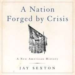 A Nation Forged by Crisis by Jay Sexton audiobook