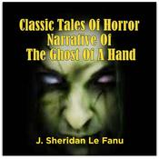 Classic Tales Of Horror Narrative Of The Ghost Of A Hand by  J. Sheridan Le Fanu audiobook