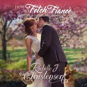 How to Fetch a Fiancé by  Rachelle J. Christensen audiobook