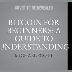 Bitcoin For Beginners: A Guide To Understanding Btc Cryptocurrency And Becoming A Crypto Expert by Michael Scott audiobook
