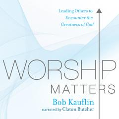 Worship Matters by Bob Kauflin audiobook