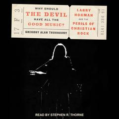 Why Should the Devil Have All the Good Music? by Gregory Alan Thornbury audiobook