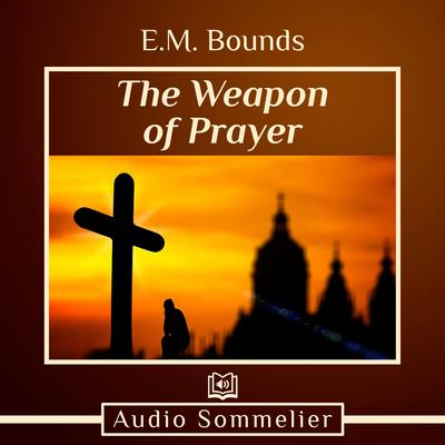 The Weapon of Prayer by E. M. Bounds audiobook