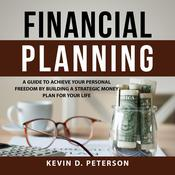 Financial Planning: A Guide To Achieve Your Personal Freedom By Building A Strategic Money Plan For Your Life by  Kevin D. Peterson audiobook
