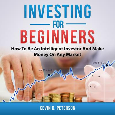 Investing for Beginners: How To Be An Intelligent Investor And Make Money On Any Market by Kevin D. Peterson audiobook