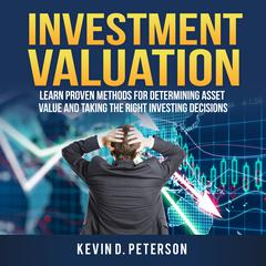 Investment Valuation: Learn Proven Methods For Determining Asset Value And Taking The Right Investing Decisions by Kevin D. Peterson audiobook