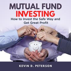 Mutual Fund Investing: How to Invest the Safe Way and Get Great Profits by Kevin D. Peterson audiobook
