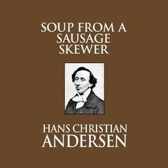 Soup From A Sausage Skewer by Hans Christian Andersen audiobook