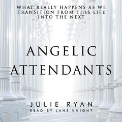 Angelic Attendants: What Really Happens As We Transition From This Life Into The Next