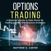 Options Trading: A Beginner's Guide to Make Money By Trading Options With Practical Strategies by  Matthew G. Carter audiobook