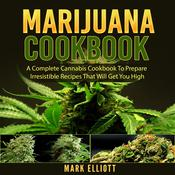 Marijuana Cookbook: A Complete Cannabis Cookbook To Prepare Irresistible Recipes That Will Get You High by  Mark Elliott audiobook