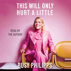 This Will Only Hurt a Little by Busy Philipps audiobook